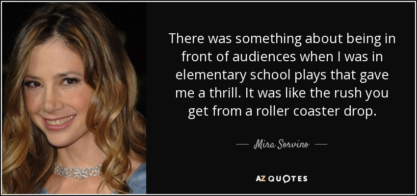 There was something about being in front of audiences when I was in elementary school plays that gave me a thrill. It was like the rush you get from a roller coaster drop. - Mira Sorvino