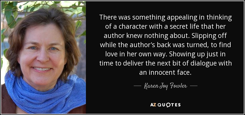 There was something appealing in thinking of a character with a secret life that her author knew nothing about. Slipping off while the author's back was turned, to find love in her own way. Showing up just in time to deliver the next bit of dialogue with an innocent face. - Karen Joy Fowler