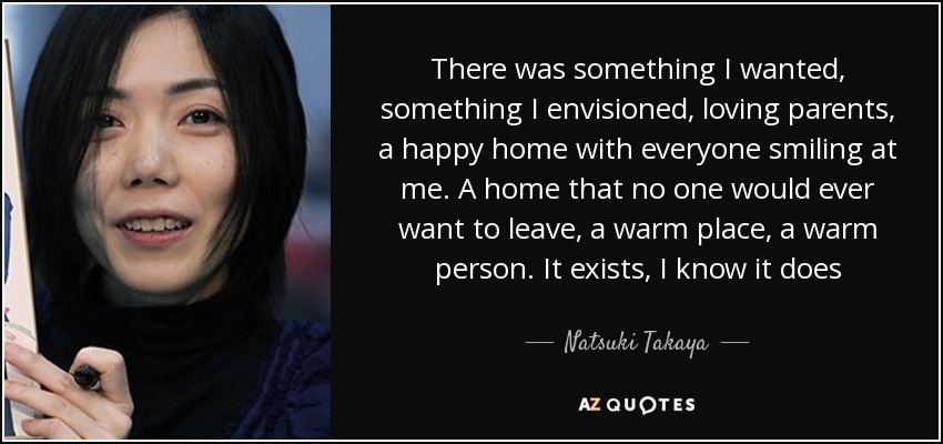 There was something I wanted, something I envisioned, loving parents, a happy home with everyone smiling at me. A home that no one would ever want to leave, a warm place , a warm person. It exists, I know it does - Natsuki Takaya