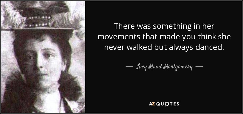 There was something in her movements that made you think she never walked but always danced. - Lucy Maud Montgomery