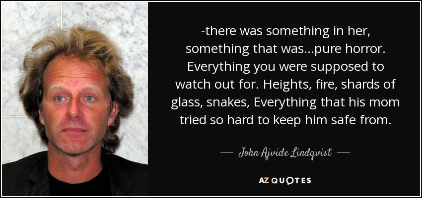 -there was something in her, something that was...pure horror. Everything you were supposed to watch out for. Heights, fire, shards of glass, snakes, Everything that his mom tried so hard to keep him safe from. - John Ajvide Lindqvist