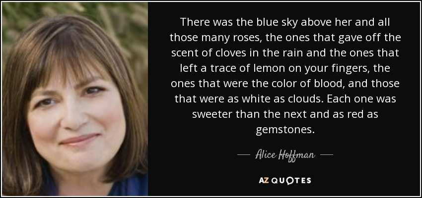 There was the blue sky above her and all those many roses, the ones that gave off the scent of cloves in the rain and the ones that left a trace of lemon on your fingers, the ones that were the color of blood, and those that were as white as clouds. Each one was sweeter than the next and as red as gemstones. - Alice Hoffman