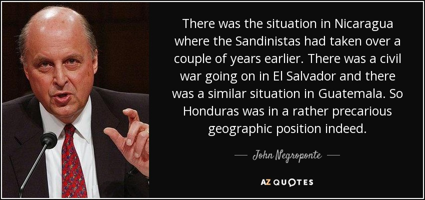 There was the situation in Nicaragua where the Sandinistas had taken over a couple of years earlier. There was a civil war going on in El Salvador and there was a similar situation in Guatemala. So Honduras was in a rather precarious geographic position indeed. - John Negroponte