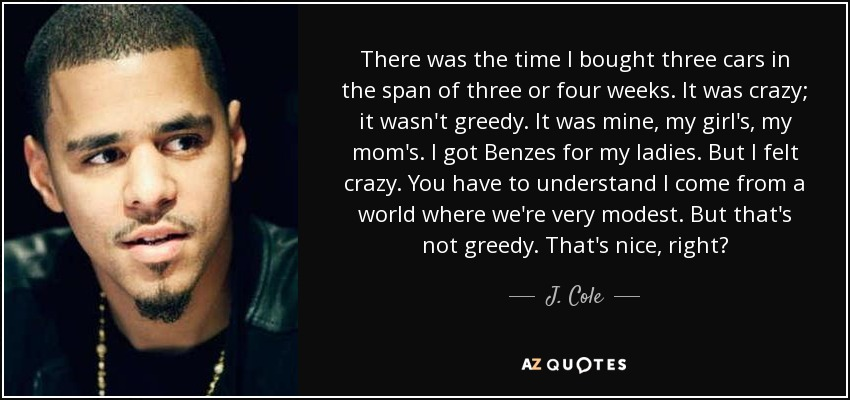 There was the time I bought three cars in the span of three or four weeks. It was crazy; it wasn't greedy. It was mine, my girl's, my mom's. I got Benzes for my ladies. But I felt crazy. You have to understand I come from a world where we're very modest. But that's not greedy. That's nice, right? - J. Cole