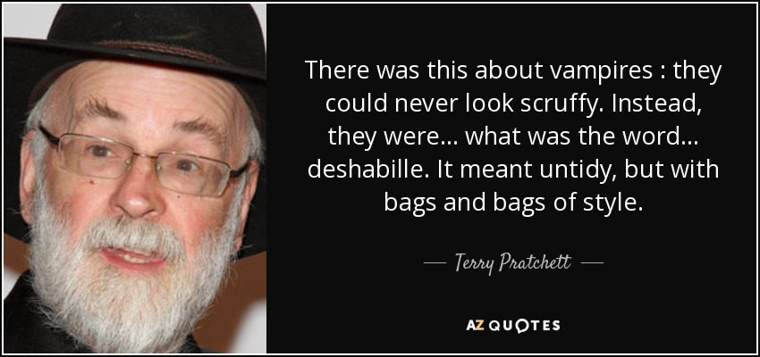 There was this about vampires : they could never look scruffy. Instead, they were... what was the word... deshabille. It meant untidy, but with bags and bags of style. - Terry Pratchett