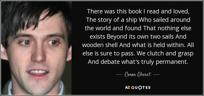 There was this book I read and loved, The story of a ship Who sailed around the world and found That nothing else exists Beyond its own two sails And wooden shell And what is held within. All else is sure to pass. We clutch and grasp And debate what's truly permanent. - Conor Oberst
