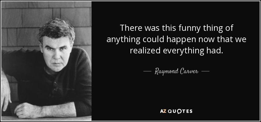 There was this funny thing of anything could happen now that we realized everything had. - Raymond Carver