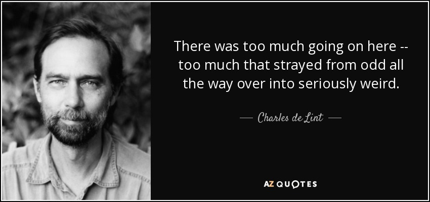 There was too much going on here -- too much that strayed from odd all the way over into seriously weird. - Charles de Lint