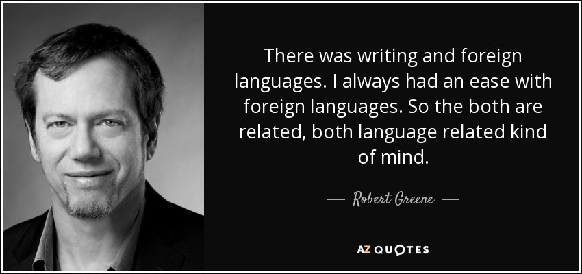 There was writing and foreign languages. I always had an ease with foreign languages. So the both are related, both language related kind of mind. - Robert Greene