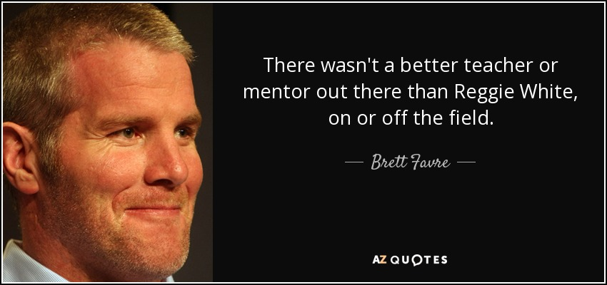 There wasn't a better teacher or mentor out there than Reggie White, on or off the field. - Brett Favre