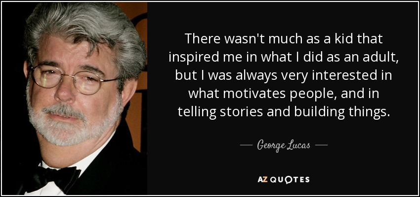 There wasn't much as a kid that inspired me in what I did as an adult, but I was always very interested in what motivates people, and in telling stories and building things. - George Lucas