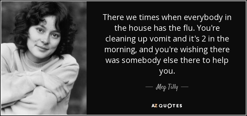 There we times when everybody in the house has the flu. You're cleaning up vomit and it's 2 in the morning, and you're wishing there was somebody else there to help you. - Meg Tilly