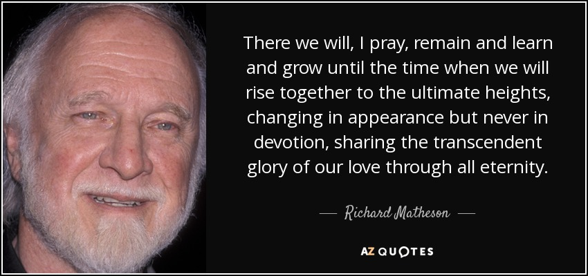 There we will, I pray, remain and learn and grow until the time when we will rise together to the ultimate heights, changing in appearance but never in devotion, sharing the transcendent glory of our love through all eternity. - Richard Matheson