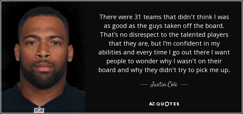 There were 31 teams that didn't think I was as good as the guys taken off the board. That's no disrespect to the talented players that they are, but I'm confident in my abilities and every time I go out there I want people to wonder why I wasn't on their board and why they didn't try to pick me up. - Justin Cole