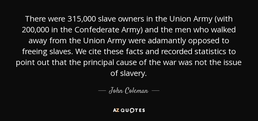 There were 315,000 slave owners in the Union Army (with 200,000 in the Confederate Army) and the men who walked away from the Union Army were adamantly opposed to freeing slaves. We cite these facts and recorded statistics to point out that the principal cause of the war was not the issue of slavery. - John Coleman