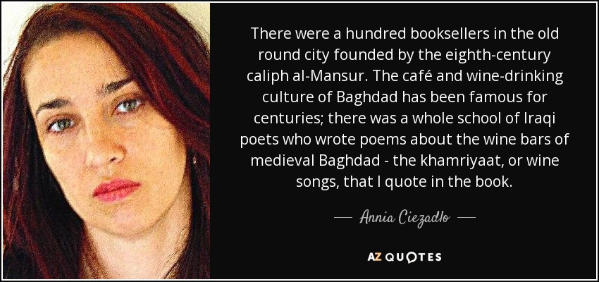 There were a hundred booksellers in the old round city founded by the eighth-century caliph al-Mansur. The café and wine-drinking culture of Baghdad has been famous for centuries; there was a whole school of Iraqi poets who wrote poems about the wine bars of medieval Baghdad - the khamriyaat, or wine songs, that I quote in the book. - Annia Ciezadlo