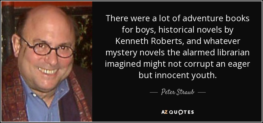 There were a lot of adventure books for boys, historical novels by Kenneth Roberts, and whatever mystery novels the alarmed librarian imagined might not corrupt an eager but innocent youth. - Peter Straub
