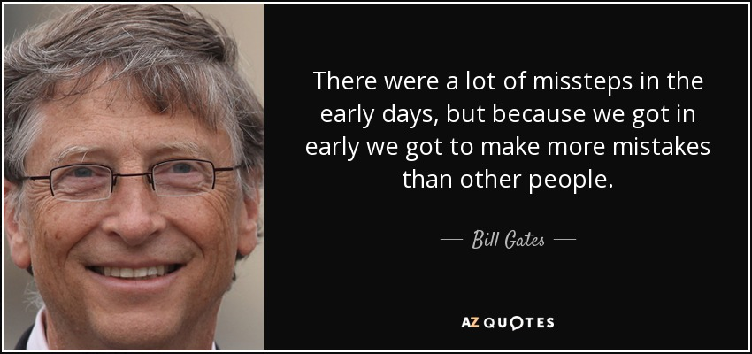 There were a lot of missteps in the early days, but because we got in early we got to make more mistakes than other people. - Bill Gates