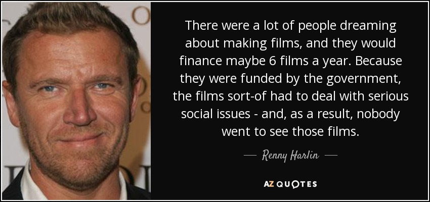 There were a lot of people dreaming about making films, and they would finance maybe 6 films a year. Because they were funded by the government, the films sort-of had to deal with serious social issues - and, as a result, nobody went to see those films. - Renny Harlin