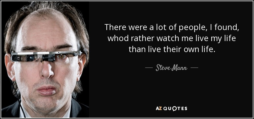 There were a lot of people, I found, whod rather watch me live my life than live their own life. - Steve Mann