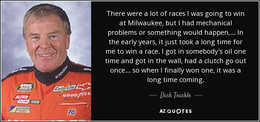 There were a lot of races I was going to win at Milwaukee, but I had mechanical problems or something would happen, ... In the early years, it just took a long time for me to win a race. I got in somebody's oil one time and got in the wall, had a clutch go out once. . . so when I finally won one, it was a long time coming. - Dick Trickle