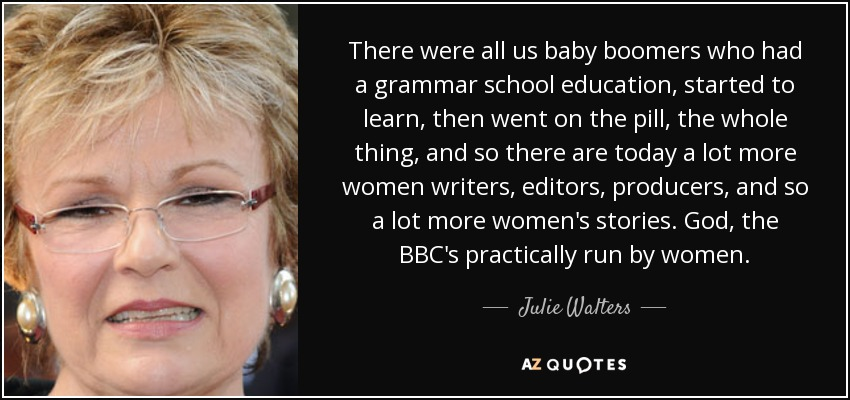 There were all us baby boomers who had a grammar school education, started to learn, then went on the pill, the whole thing, and so there are today a lot more women writers, editors, producers, and so a lot more women's stories. God, the BBC's practically run by women. - Julie Walters
