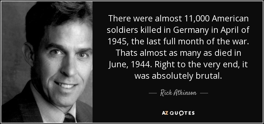 There were almost 11,000 American soldiers killed in Germany in April of 1945, the last full month of the war. Thats almost as many as died in June, 1944. Right to the very end, it was absolutely brutal. - Rick Atkinson