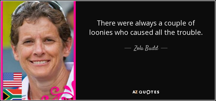 There were always a couple of loonies who caused all the trouble. - Zola Budd