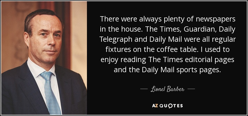There were always plenty of newspapers in the house. The Times, Guardian, Daily Telegraph and Daily Mail were all regular fixtures on the coffee table. I used to enjoy reading The Times editorial pages and the Daily Mail sports pages. - Lionel Barber
