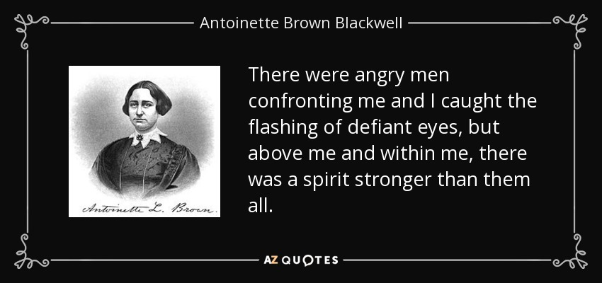 There were angry men confronting me and I caught the flashing of defiant eyes, but above me and within me, there was a spirit stronger than them all. - Antoinette Brown Blackwell