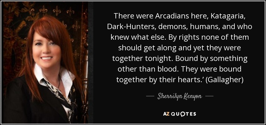There were Arcadians here, Katagaria, Dark-Hunters, demons, humans, and who knew what else. By rights none of them should get along and yet they were together tonight. Bound by something other than blood. They were bound together by their hearts.' (Gallagher) - Sherrilyn Kenyon