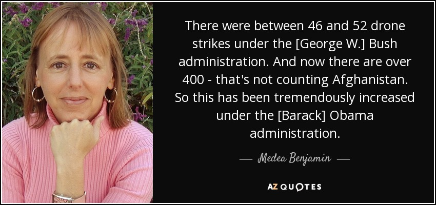 There were between 46 and 52 drone strikes under the [George W.] Bush administration. And now there are over 400 - that's not counting Afghanistan. So this has been tremendously increased under the [Barack] Obama administration. - Medea Benjamin