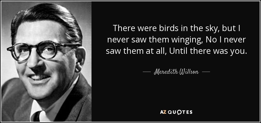 There were birds in the sky, but I never saw them winging, No I never saw them at all, Until there was you. - Meredith Willson