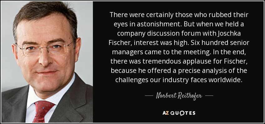 There were certainly those who rubbed their eyes in astonishment. But when we held a company discussion forum with Joschka Fischer, interest was high. Six hundred senior managers came to the meeting. In the end, there was tremendous applause for Fischer, because he offered a precise analysis of the challenges our industry faces worldwide. - Norbert Reithofer