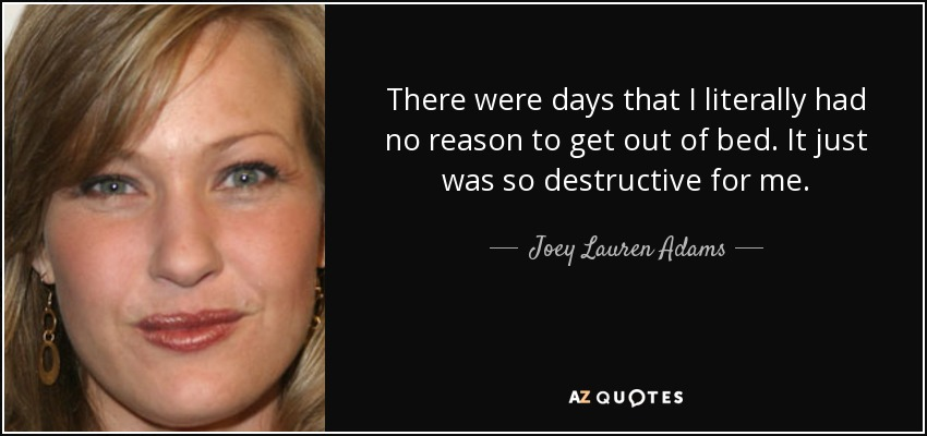 There were days that I literally had no reason to get out of bed. It just was so destructive for me. - Joey Lauren Adams