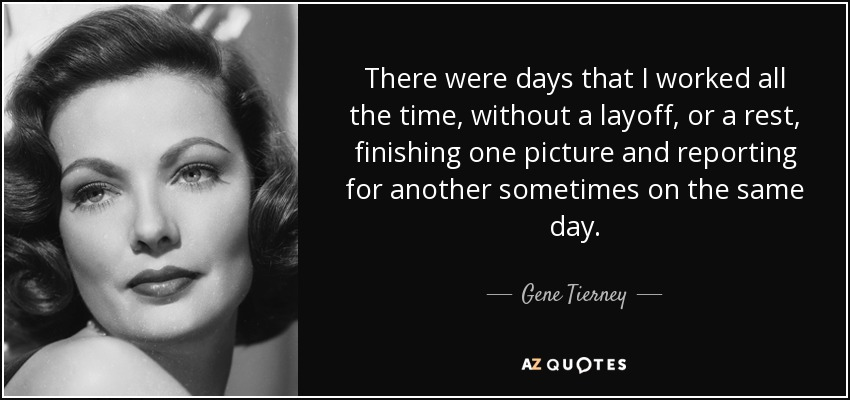 There were days that I worked all the time, without a layoff, or a rest, finishing one picture and reporting for another sometimes on the same day. - Gene Tierney