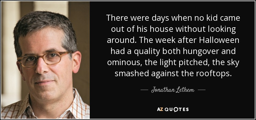 There were days when no kid came out of his house without looking around. The week after Halloween had a quality both hungover and ominous, the light pitched, the sky smashed against the rooftops. - Jonathan Lethem