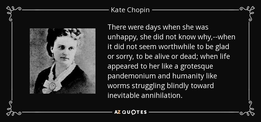 There were days when she was unhappy, she did not know why,--when it did not seem worthwhile to be glad or sorry, to be alive or dead; when life appeared to her like a grotesque pandemonium and humanity like worms struggling blindly toward inevitable annihilation. - Kate Chopin