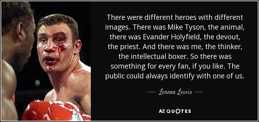 There were different heroes with different images. There was Mike Tyson, the animal, there was Evander Holyfield, the devout, the priest. And there was me, the thinker, the intellectual boxer. So there was something for every fan, if you like. The public could always identify with one of us. - Lennox Lewis