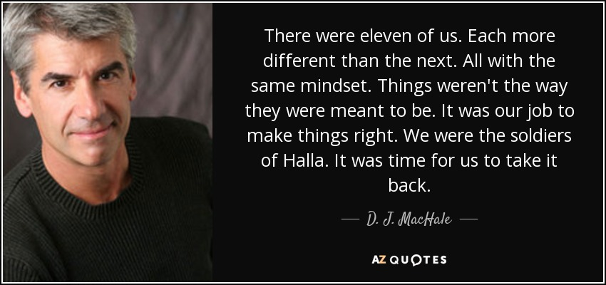 There were eleven of us. Each more different than the next. All with the same mindset. Things weren't the way they were meant to be. It was our job to make things right. We were the soldiers of Halla. It was time for us to take it back. - D. J. MacHale