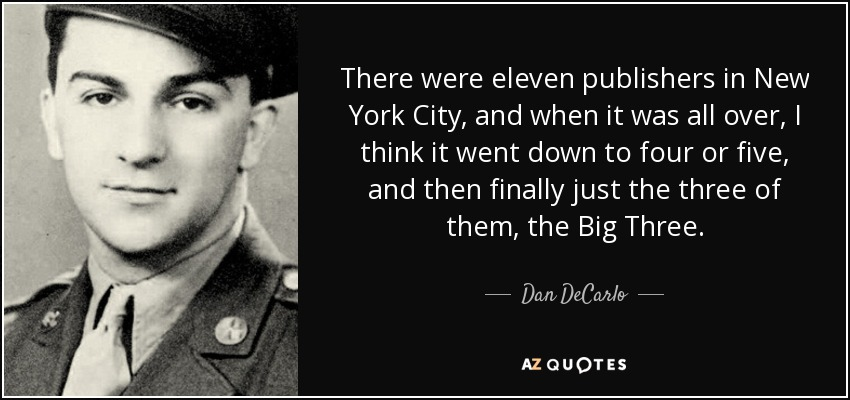 There were eleven publishers in New York City, and when it was all over, I think it went down to four or five, and then finally just the three of them, the Big Three. - Dan DeCarlo