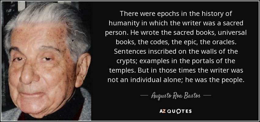 There were epochs in the history of humanity in which the writer was a sacred person. He wrote the sacred books, universal books, the codes, the epic, the oracles. Sentences inscribed on the walls of the crypts; examples in the portals of the temples. But in those times the writer was not an individual alone; he was the people. - Augusto Roa Bastos