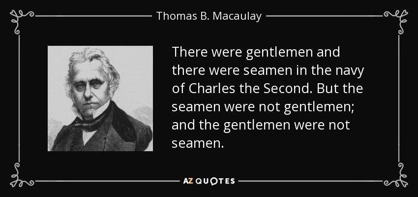 There were gentlemen and there were seamen in the navy of Charles the Second. But the seamen were not gentlemen; and the gentlemen were not seamen. - Thomas B. Macaulay