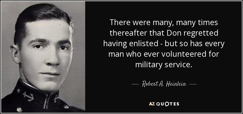 There were many, many times thereafter that Don regretted having enlisted - but so has every man who ever volunteered for military service. - Robert A. Heinlein
