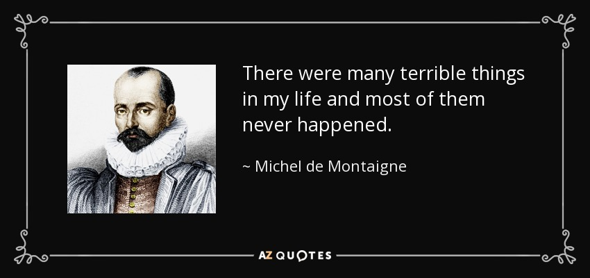 There were many terrible things in my life and most of them never happened. - Michel de Montaigne