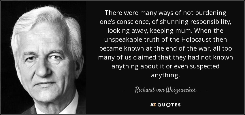 There were many ways of not burdening one's conscience, of shunning responsibility, looking away, keeping mum. When the unspeakable truth of the Holocaust then became known at the end of the war, all too many of us claimed that they had not known anything about it or even suspected anything. - Richard von Weizsaecker