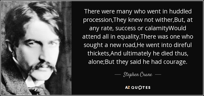 There were many who went in huddled procession,They knew not wither,But, at any rate, success or calamityWould attend all in equality.There was one who sought a new road,He went into direful thickets,And ultimately he died thus, alone;But they said he had courage. - Stephen Crane