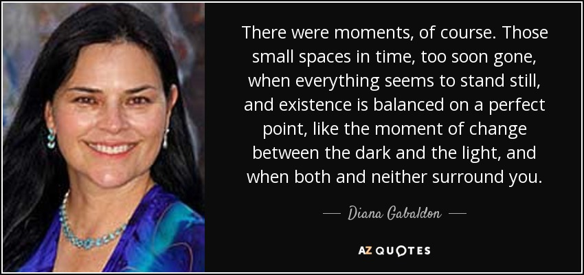 There were moments, of course. Those small spaces in time, too soon gone, when everything seems to stand still, and existence is balanced on a perfect point, like the moment of change between the dark and the light, and when both and neither surround you. - Diana Gabaldon