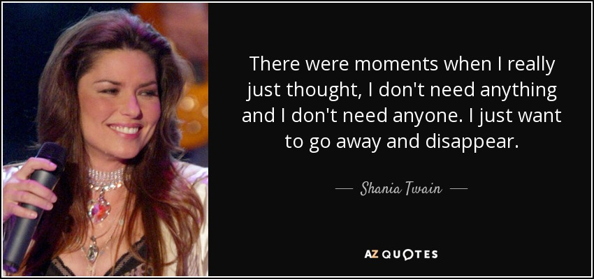 There were moments when I really just thought, I don't need anything and I don't need anyone. I just want to go away and disappear. - Shania Twain