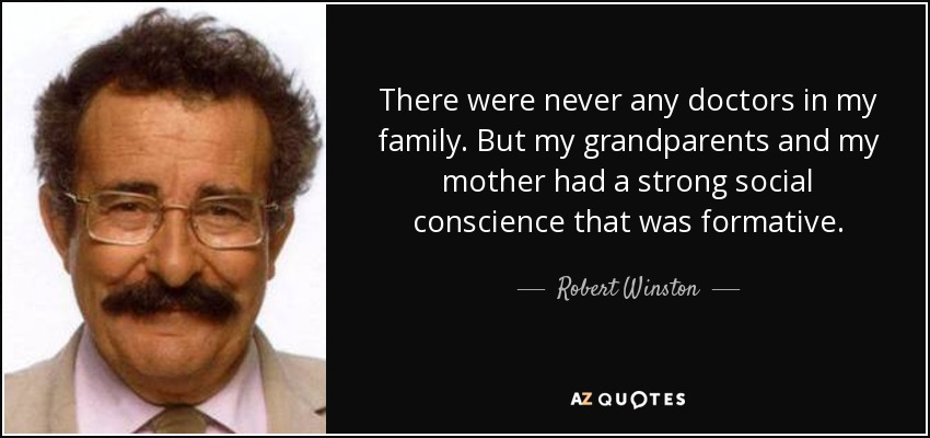 There were never any doctors in my family. But my grandparents and my mother had a strong social conscience that was formative. - Robert Winston